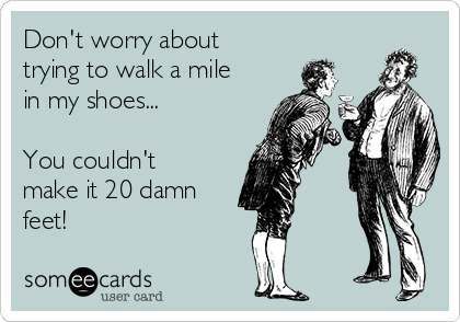 Don't worry about trying to walk a mile in my shoes...  You couldn't make it 20 damn feet!