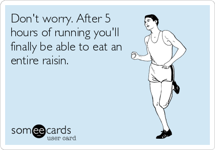Don't worry. After 5 hours of running you'll finally be able to eat an entire raisin.