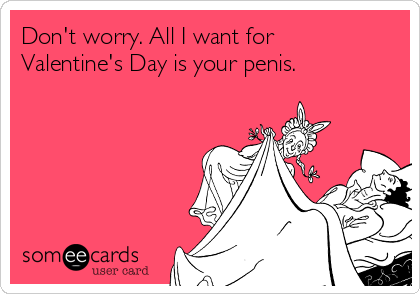 Don't worry. All I want for Valentine's Day is your penis.