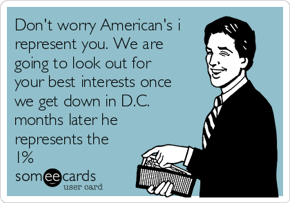 Don't worry American's i represent you. We are going to look out for your best interests once we get down in D.C. months later he represents the 1%