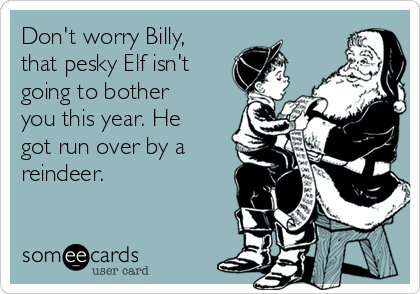 Don't worry Billy, that pesky Elf isn't going to bother you this year. He got run over by a reindeer.