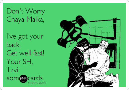 Don't Worry Chaya Malka,  I've got your back. Get well fast! Your SH, Tzvi