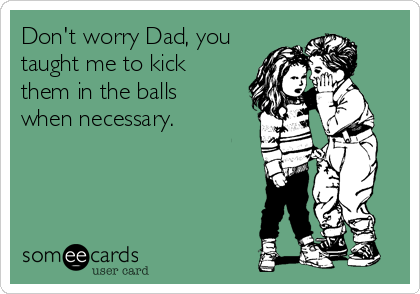 Don't worry Dad, you taught me to kick them in the balls when necessary.