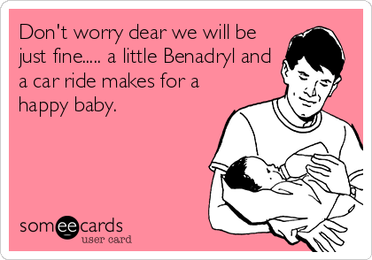 Don't worry dear we will be just fine..... a little Benadryl and a car ride makes for a happy baby.