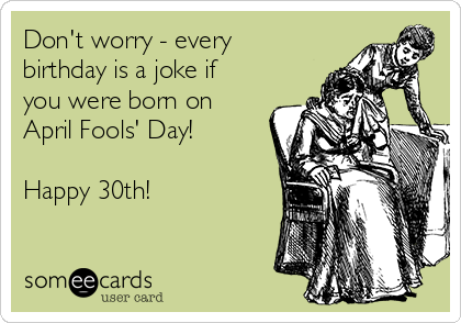 Don't worry - every birthday is a joke if you were born on April Fools' Day!  Happy 30th!