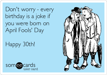 Don't worry - every birthday is a joke if you were born on April Fools' Day  Happy 30th!