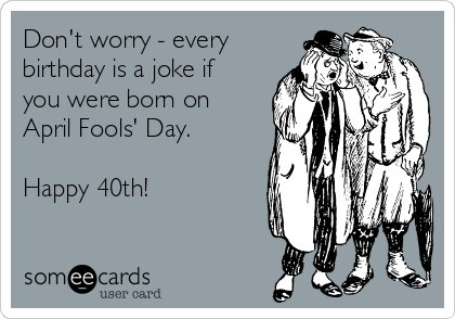 Don't worry - every birthday is a joke if you were born on April Fools' Day.  Happy 40th!