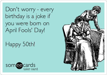 Don't worry - every birthday is a joke if you were born on April Fools' Day!  Happy 50th!