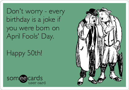 Don't worry - every birthday is a joke if you were born on April Fools' Day.  Happy 50th!