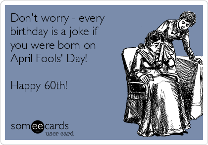 Don't worry - every birthday is a joke if you were born on April Fools' Day!  Happy 60th!