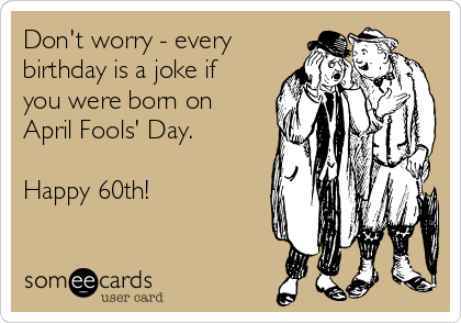 Don't worry - every birthday is a joke if you were born on April Fools' Day.  Happy 60th!
