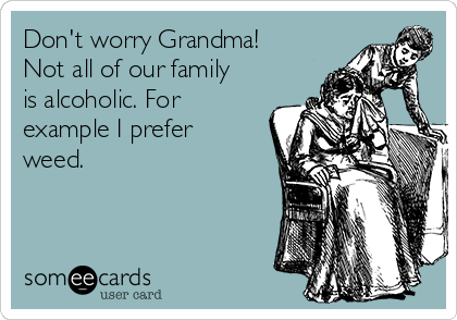 Don't worry Grandma! Not all of our family is alcoholic. For example I prefer weed.