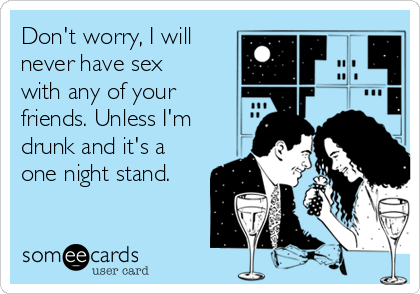 Don't worry, I will never have sex with any of your friends. Unless I'm drunk and it's a one night stand.