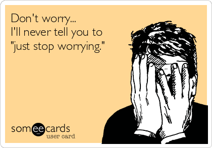 """Don't worry... I'll never tell you to """"just stop worrying."""""""