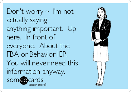 Don't worry ~ I'm not actually saying anything important.  Up here.  In front of everyone.  About the FBA or Behavior IEP.  You will never need this information anyway.