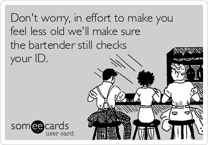 Don't worry, in effort to make you feel less old we'll make sure the bartender still checks your ID.