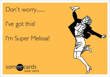 Don't worry........  I've got this!  I'm Super Melissa!