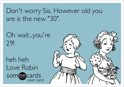 """Don't worry Sis. However old you are is the new """"30"""".  Oh wait...you're 29!  heh heh Love Robin"""