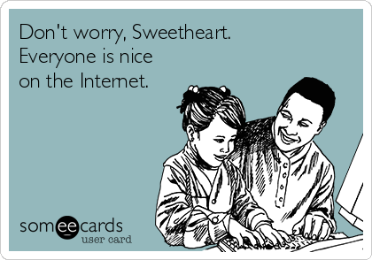 Don't worry, Sweetheart. Everyone is nice on the Internet.