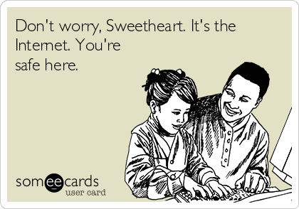 Don't worry, Sweetheart. It's the Internet. You're safe here.