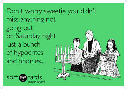 Don't worry sweetie you didn't miss anything not going out on Saturday night just a bunch of hypocrites and phonies....