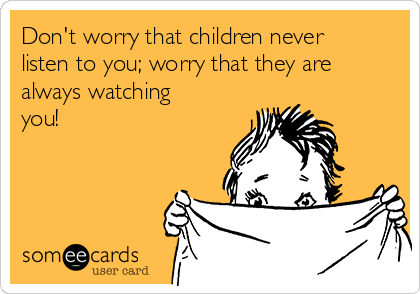 Don't worry that children never listen to you; worry that they are always watching you!