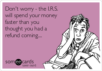Don't worry - the I.R.S. will spend your money faster than you thought you had a refund coming....