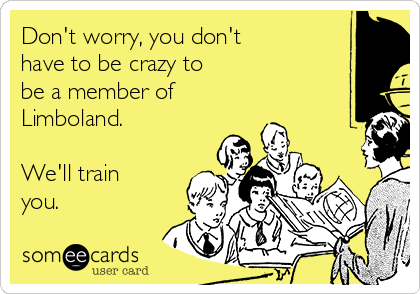 Don't worry, you don't  have to be crazy to be a member of Limboland.  We'll train you. ♡
