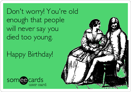 Don't worry! You're old enough that people will never say you died too young.  Happy Birthday!