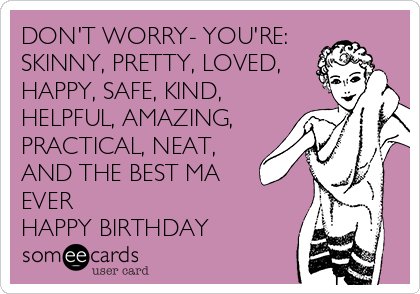 DON'T WORRY- YOU'RE: SKINNY, PRETTY, LOVED, HAPPY, SAFE, KIND, HELPFUL, AMAZING, PRACTICAL, NEAT,  AND THE BEST MA EVER HAPPY BIRTHDAY