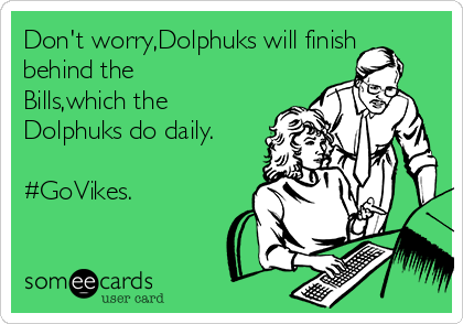 Don't worry,Dolphuks will finish behind the Bills,which the Dolphuks do daily.  #GoVikes.