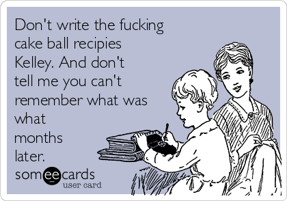 Don't write the fucking cake ball recipies Kelley. And don't tell me you can't remember what was what months later.