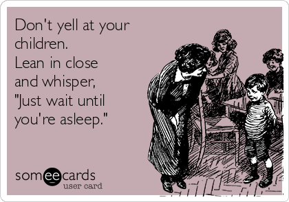 """Don't yell at your children. Lean in close and whisper, """"Just wait until you're asleep."""""""