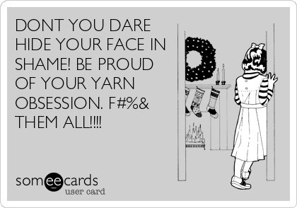 DONT YOU DARE HIDE YOUR FACE IN SHAME! BE PROUD OF YOUR YARN OBSESSION. F#%&     THEM ALL!!!!