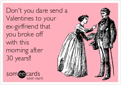Don't you dare send a Valentines to your ex-girlfriend that you broke off with this morning after 30 years!!