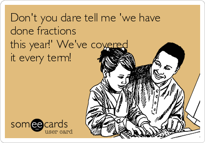Don't you dare tell me 'we have done fractions this year!' We've covered it every term!