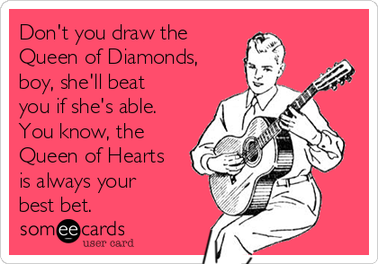 Don't you draw the Queen of Diamonds, boy, she'll beat you if she's able. You know, the Queen of Hearts is always your best bet.