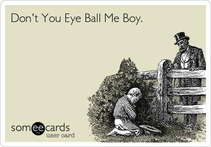 Don't You Eye Ball Me Boy.