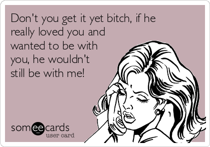 Don't you get it yet bitch, if he really loved you and wanted to be with you, he wouldn't still be with me!
