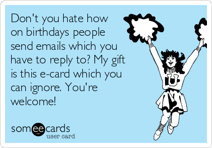 Don't you hate how on birthdays people send emails which you have to reply to? My gift is this e-card which you can ignore. You're welcome!