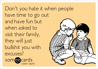 Don't you hate it when people have time to go out and have fun but when asked to visit their family, they will just bullshit you with excuses?