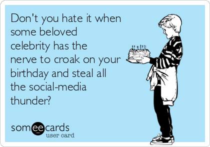 Don't you hate it when some beloved celebrity has the nerve to croak on your  birthday and steal all the social-media thunder?