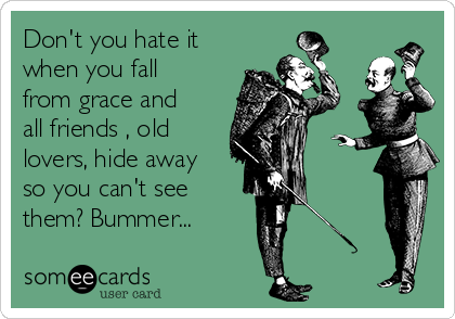 Don't you hate it when you fall from grace and all friends , old lovers, hide away so you can't see them? Bummer...
