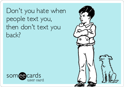 Don't you hate when  people text you, then don't text you back?