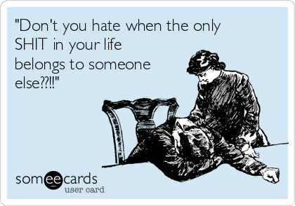"""""""Don't you hate when the only SHIT in your life belongs to someone else??!!"""""""