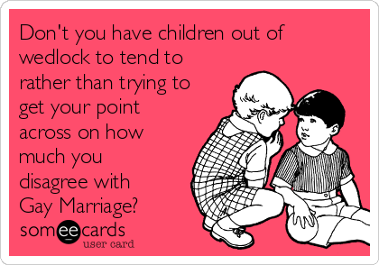 Don't you have children out of wedlock to tend to rather than trying to get your point across on how much you disagree with Gay Marriage?