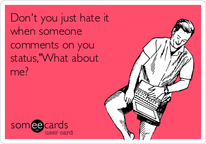 """Don't you just hate it when someone comments on you status,""""What about me?"""
