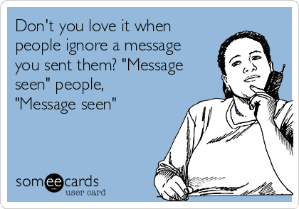 """Don't you love it when people ignore a message you sent them? """"Message seen"""" people, """"Message seen"""""""