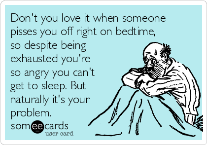 Don't you love it when someone pisses you off right on bedtime, so despite being exhausted you're so angry you can't get to sleep. But naturally it's your  problem.