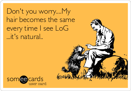 Don't you worry....My hair becomes the same every time I see LoG ...it's natural..